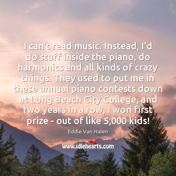 I can't read music. Instead, I'd do stuff inside the piano, do Eddie Van Halen Picture Quote