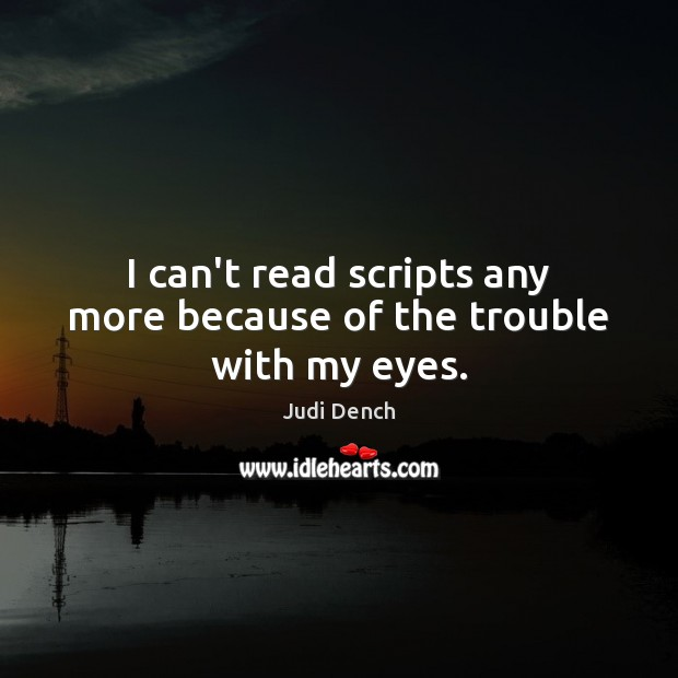 I can't read scripts any more because of the trouble with my eyes. Judi Dench Picture Quote