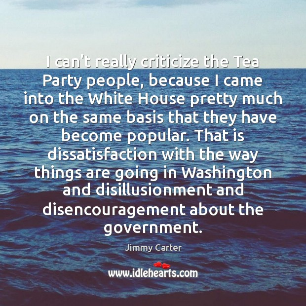 I can't really criticize the Tea Party people, because I came into Image