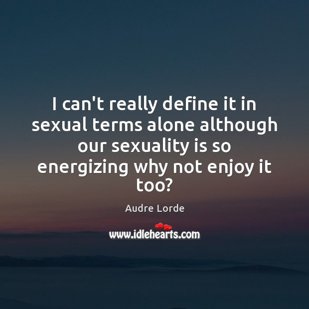 I can't really define it in sexual terms alone although our sexuality Audre Lorde Picture Quote