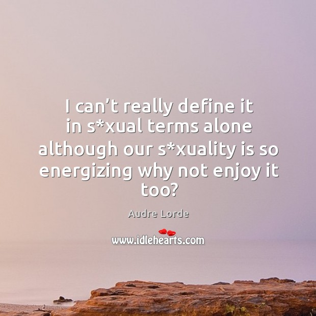 I can't really define it in s*xual terms alone although our s*xuality is so energizing why not enjoy it too? Audre Lorde Picture Quote