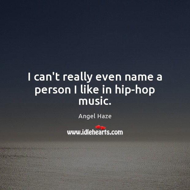 Image, I can't really even name a person I like in hip-hop music.