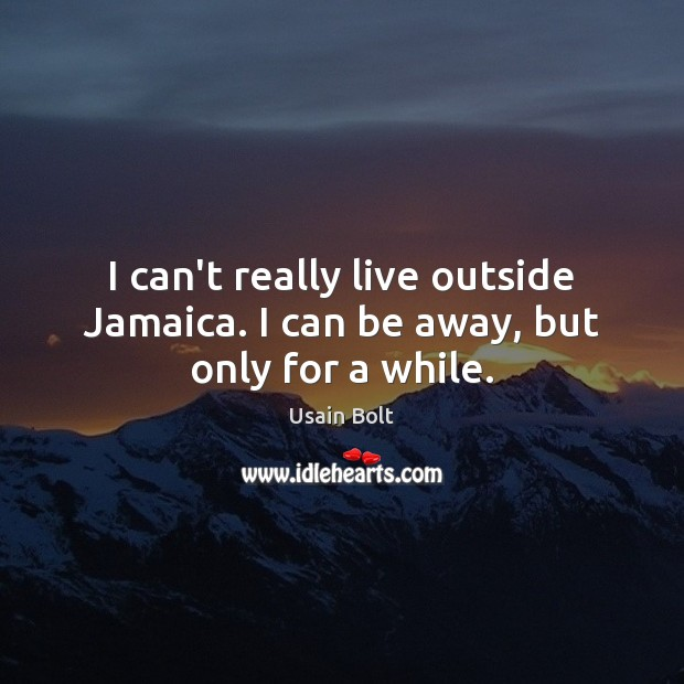 I can't really live outside Jamaica. I can be away, but only for a while. Usain Bolt Picture Quote