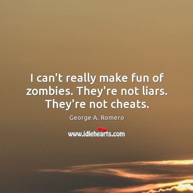 I can't really make fun of zombies. They're not liars. They're not cheats. Image