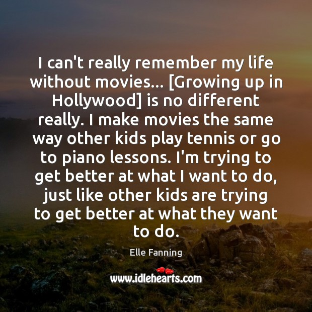 I can't really remember my life without movies… [Growing up in Hollywood] Elle Fanning Picture Quote