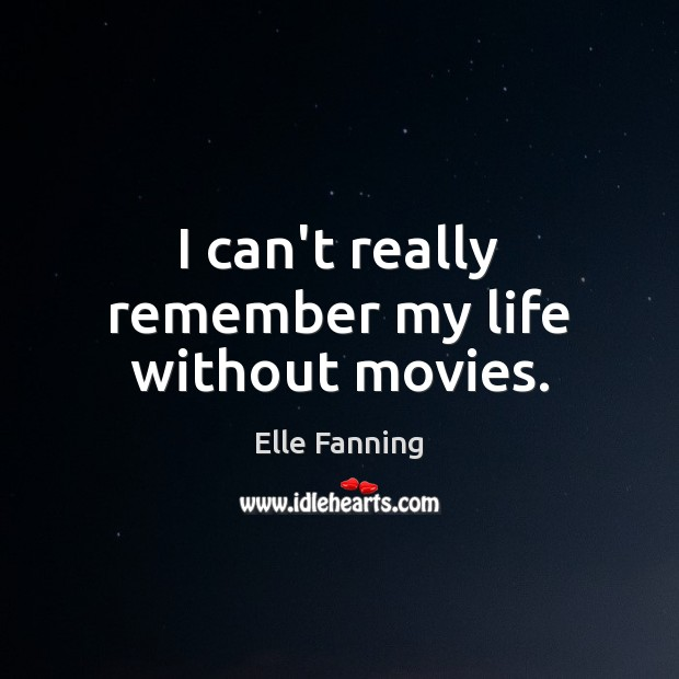 I can't really remember my life without movies. Elle Fanning Picture Quote