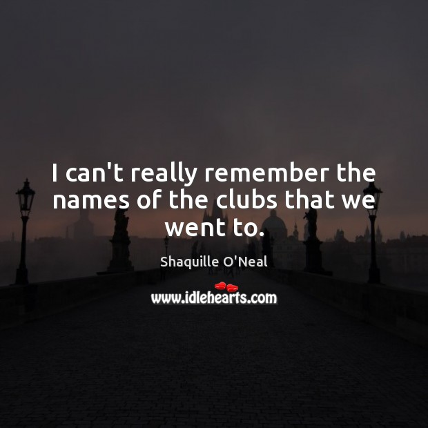 I can't really remember the names of the clubs that we went to. Shaquille O'Neal Picture Quote