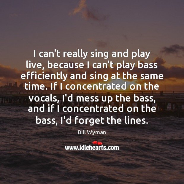 Image, I can't really sing and play live, because I can't play bass