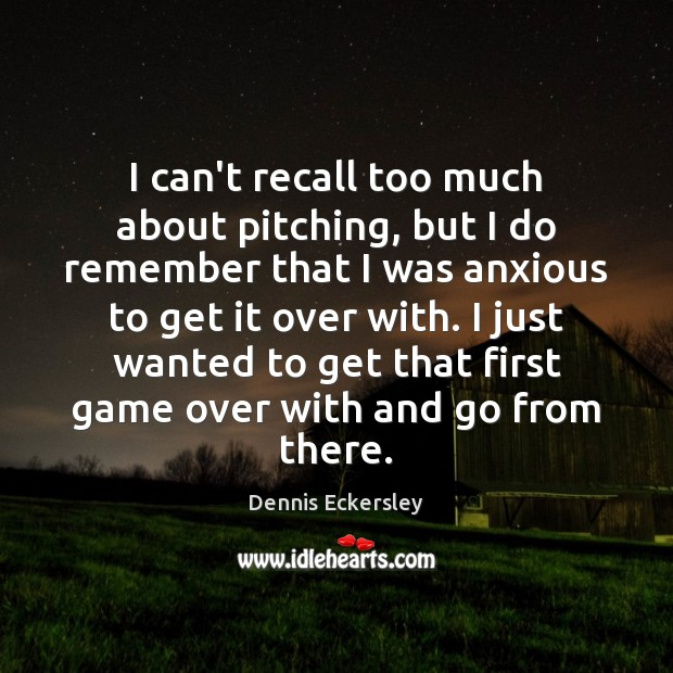 I can't recall too much about pitching, but I do remember that Dennis Eckersley Picture Quote