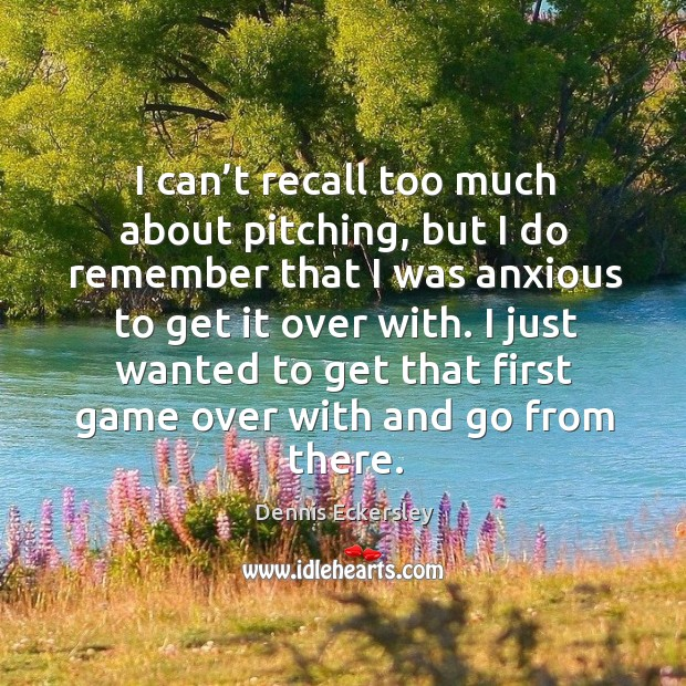 I can't recall too much about pitching, but I do remember that I was anxious to get it over with. Dennis Eckersley Picture Quote
