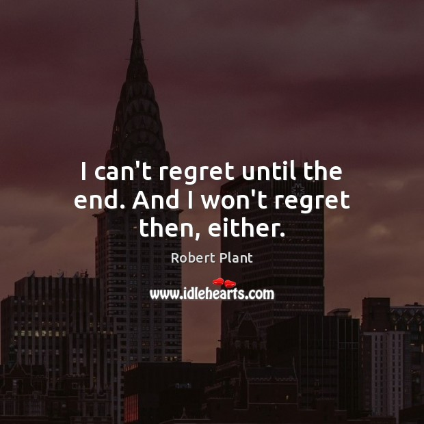 I can't regret until the end. And I won't regret then, either. Robert Plant Picture Quote