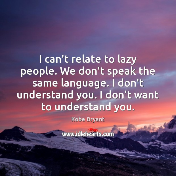 I can't relate to lazy people. We don't speak the same language. Kobe Bryant Picture Quote