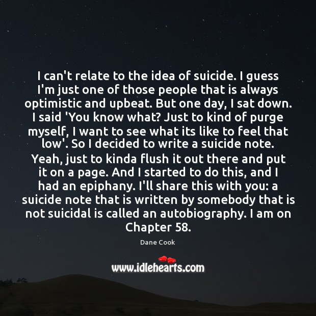 I can't relate to the idea of suicide. I guess I'm just Dane Cook Picture Quote