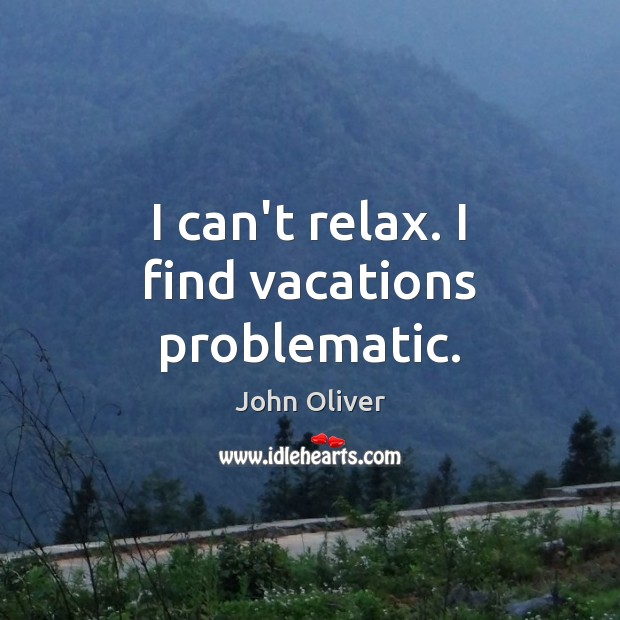 I can't relax. I find vacations problematic. John Oliver Picture Quote