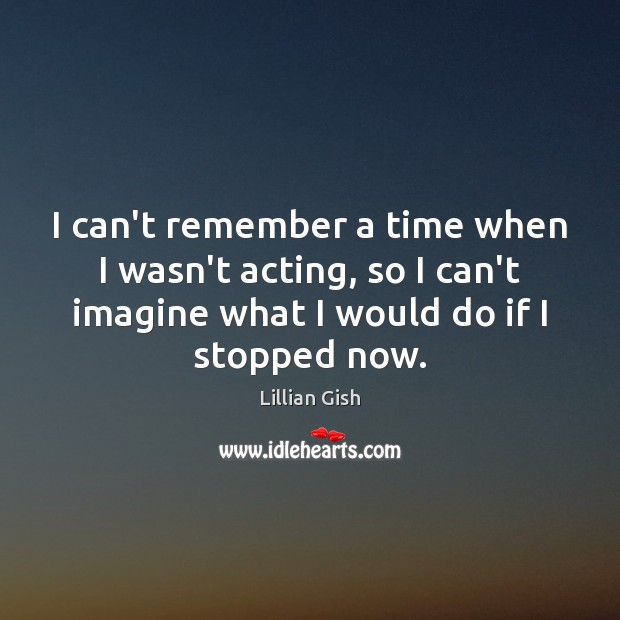 I can't remember a time when I wasn't acting, so I can't Image