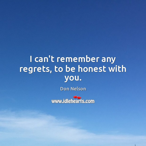 I can't remember any regrets, to be honest with you. Don Nelson Picture Quote