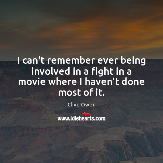 I can't remember ever being involved in a fight in a movie Clive Owen Picture Quote