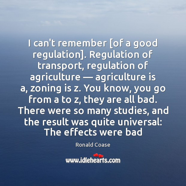 I can't remember [of a good regulation]. Regulation of transport, regulation of Agriculture Quotes Image
