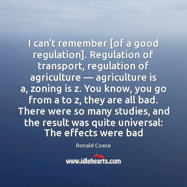I can't remember [of a good regulation]. Regulation of transport, regulation of Agriculture Quotes Image