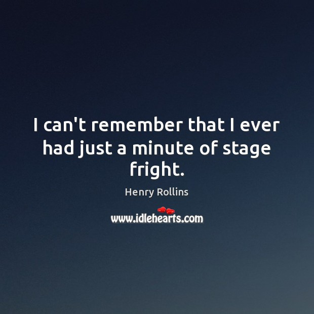 I can't remember that I ever had just a minute of stage fright. Image