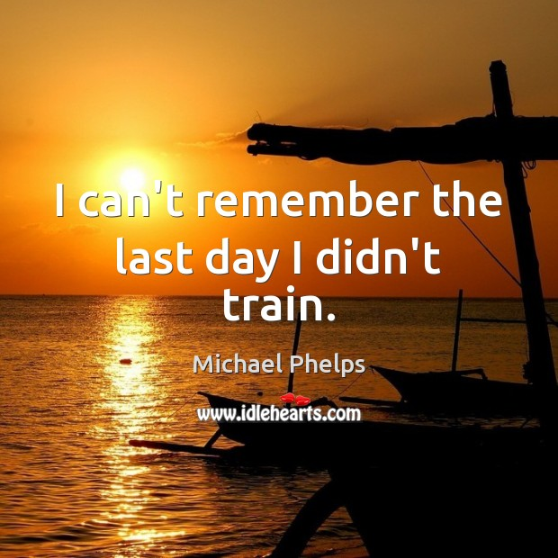 I can't remember the last day I didn't train. Michael Phelps Picture Quote