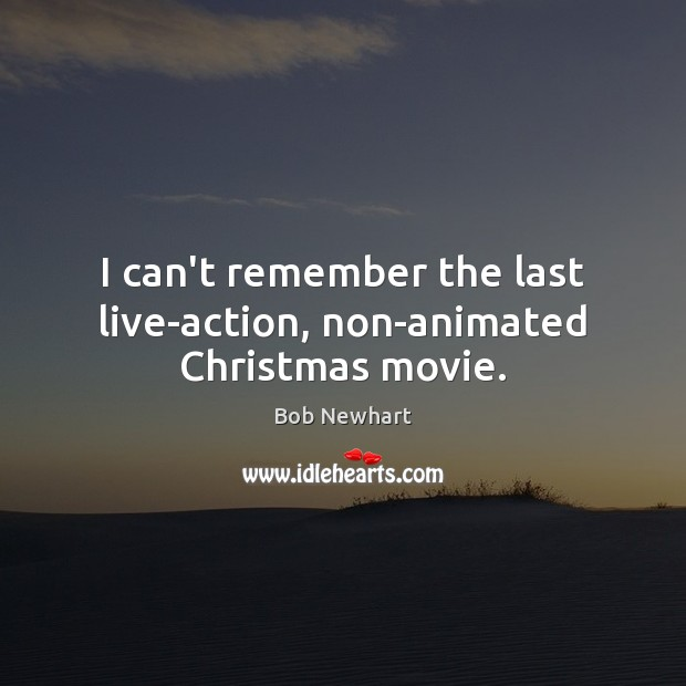 I can't remember the last live-action, non-animated Christmas movie. Bob Newhart Picture Quote