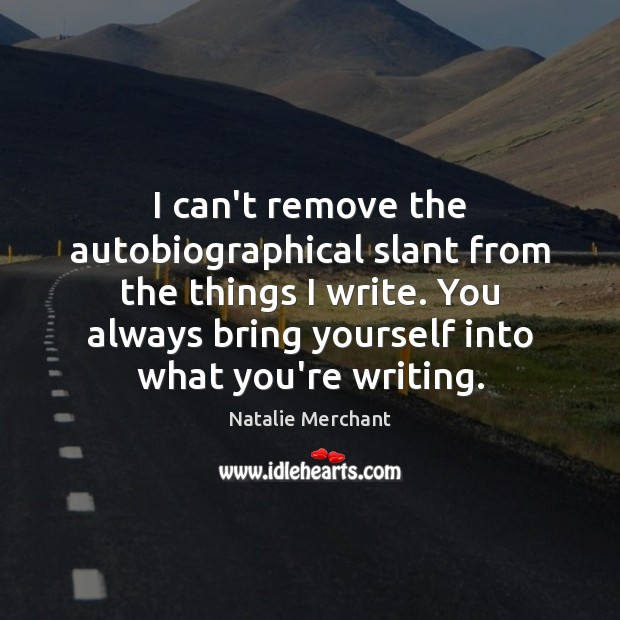 I can't remove the autobiographical slant from the things I write. You Natalie Merchant Picture Quote