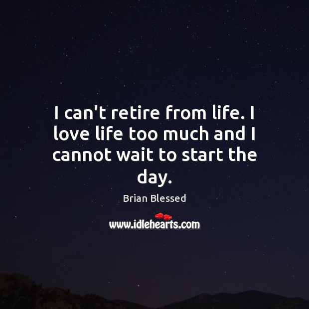 I can't retire from life. I love life too much and I cannot wait to start the day. Image