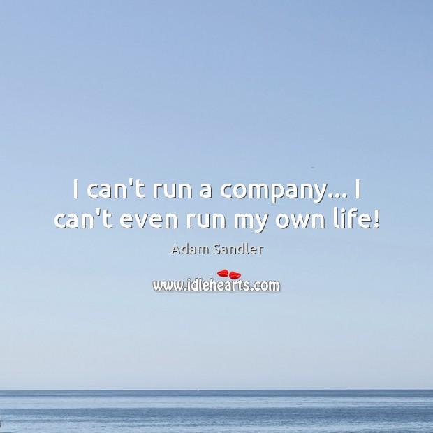 I can't run a company… I can't even run my own life! Adam Sandler Picture Quote