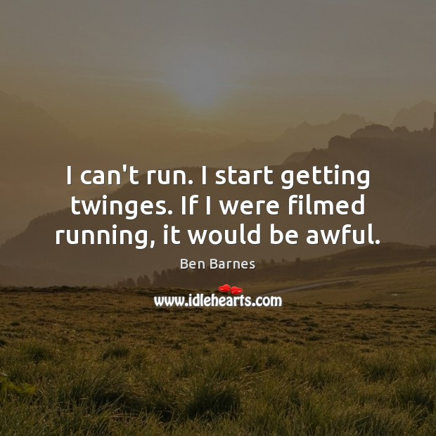 I can't run. I start getting twinges. If I were filmed running, it would be awful. Ben Barnes Picture Quote