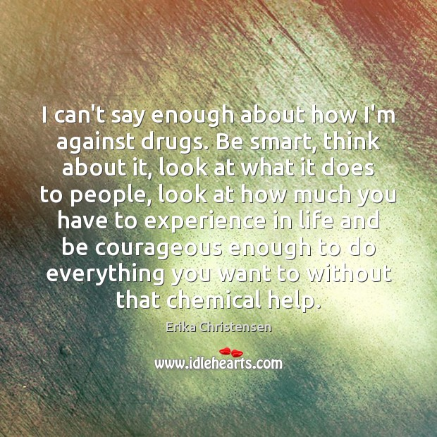 I can't say enough about how I'm against drugs. Be smart, think Erika Christensen Picture Quote