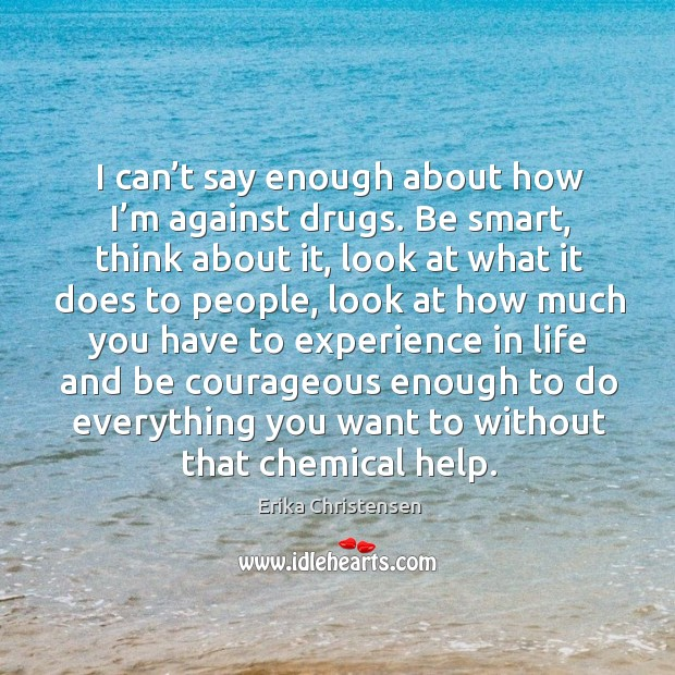I can't say enough about how I'm against drugs. Be smart, think about it, look at what it does to people Erika Christensen Picture Quote