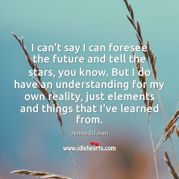 I can't say I can foresee the future and tell the stars, Jenna Elfman Picture Quote