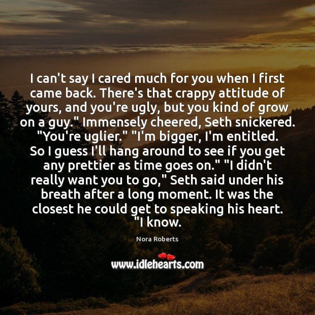 I can't say I cared much for you when I first came Nora Roberts Picture Quote