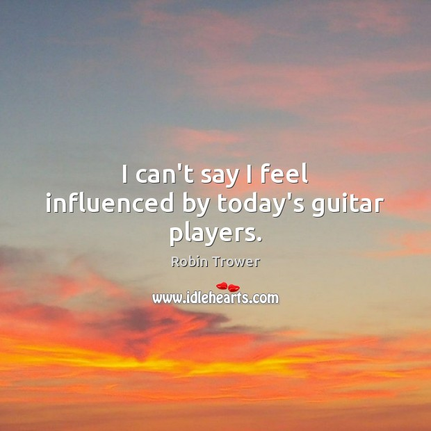 I can't say I feel influenced by today's guitar players. Robin Trower Picture Quote