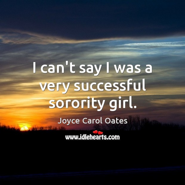 I can't say I was a very successful sorority girl. Joyce Carol Oates Picture Quote