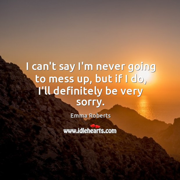 I can't say I'm never going to mess up, but if I do, I'll definitely be very sorry. Emma Roberts Picture Quote