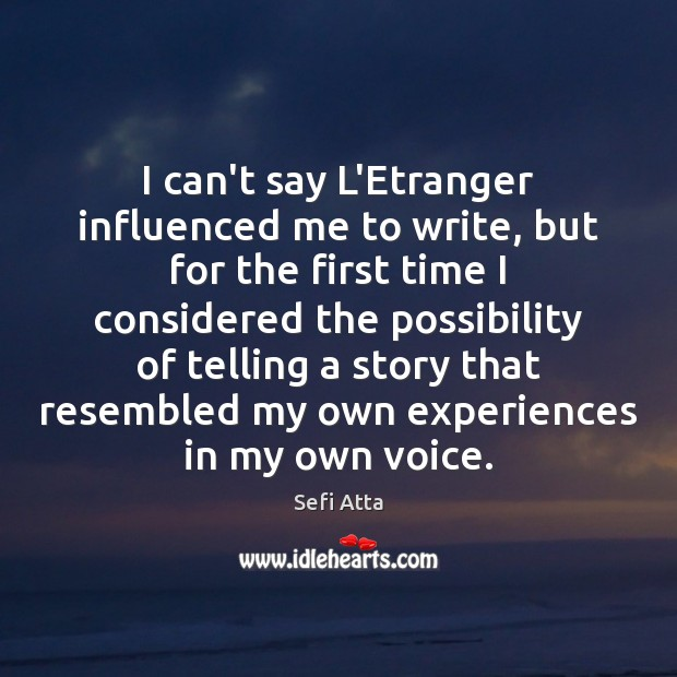 I can't say L'Etranger influenced me to write, but for the first Sefi Atta Picture Quote