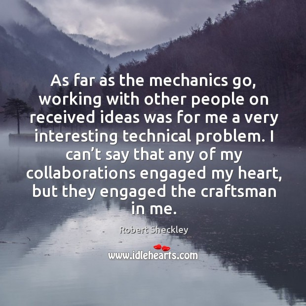 I can't say that any of my collaborations engaged my heart, but they engaged the craftsman in me. Image