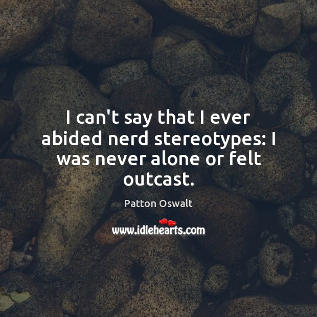 I can't say that I ever abided nerd stereotypes: I was never alone or felt outcast. Patton Oswalt Picture Quote