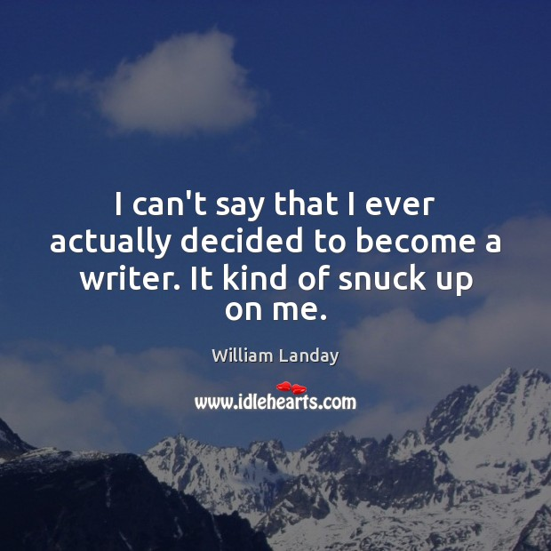 I can't say that I ever actually decided to become a writer. It kind of snuck up on me. Image