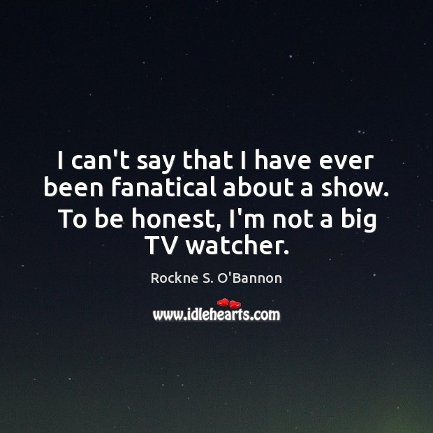 I can't say that I have ever been fanatical about a show. Honesty Quotes Image