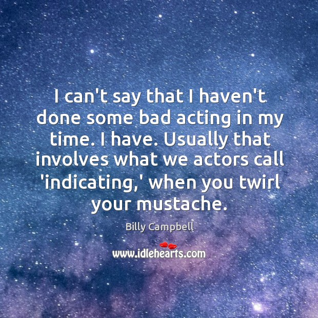 I can't say that I haven't done some bad acting in my Billy Campbell Picture Quote