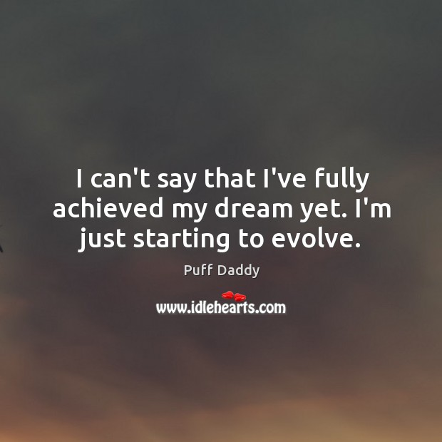 I can't say that I've fully achieved my dream yet. I'm just starting to evolve. Image