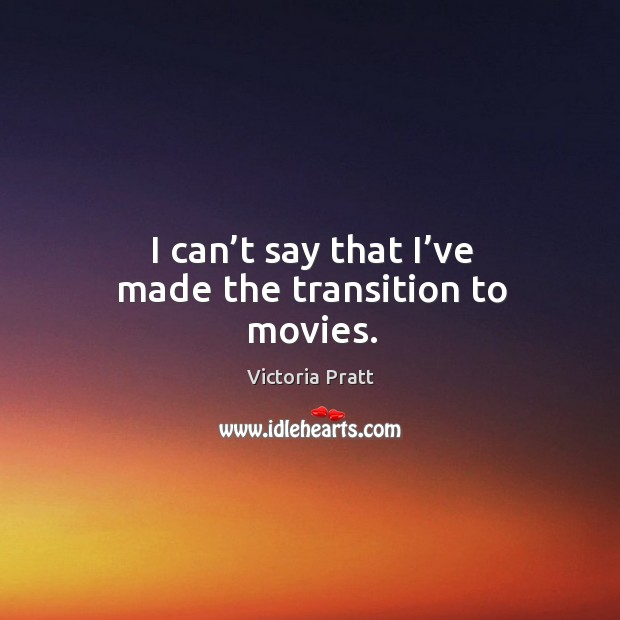 I can't say that I've made the transition to movies. Victoria Pratt Picture Quote