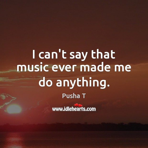 I can't say that music ever made me do anything. Pusha T Picture Quote