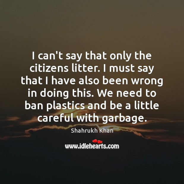 I can't say that only the citizens litter. I must say that Shahrukh Khan Picture Quote