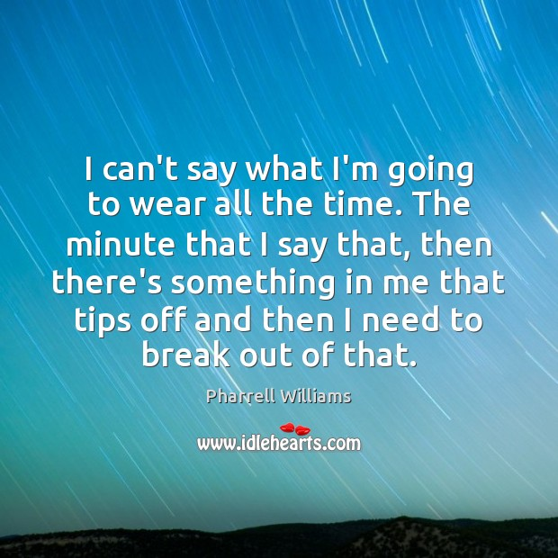 I can't say what I'm going to wear all the time. The Image