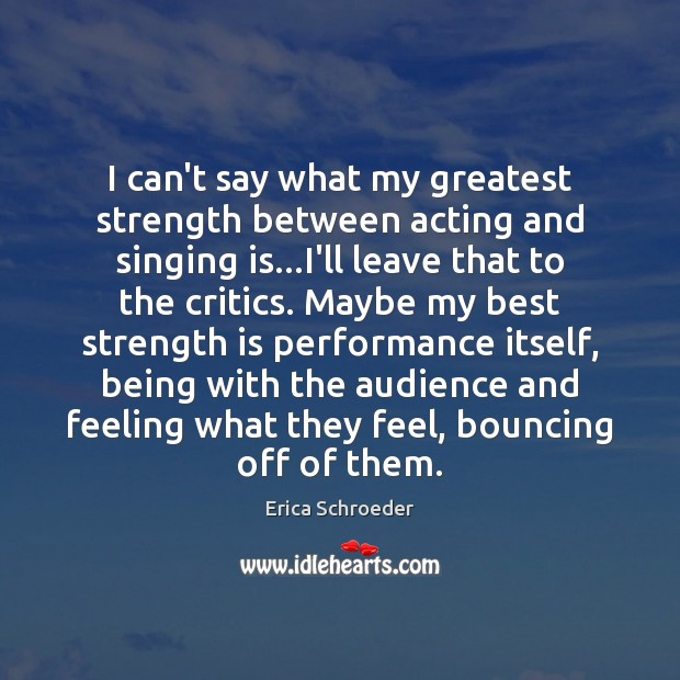I can't say what my greatest strength between acting and singing is… Strength Quotes Image