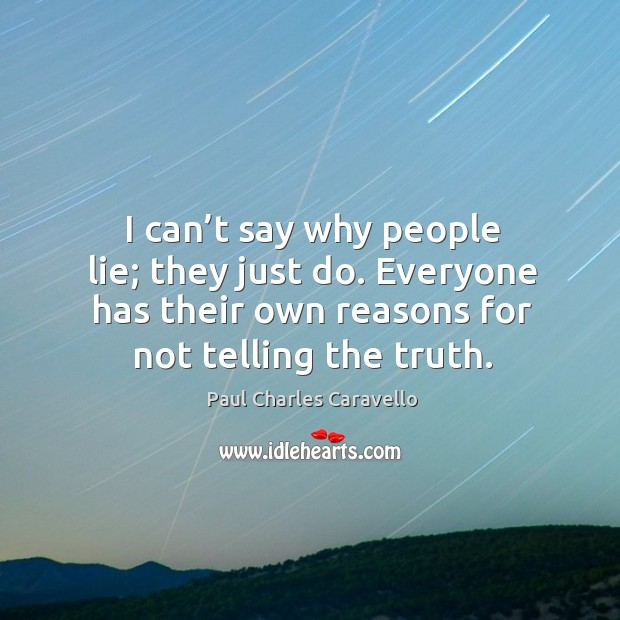 I can't say why people lie; they just do. Everyone has their own reasons for not telling the truth. Image